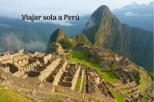 Todo lo que necesitas saber para viajar sola a Perú